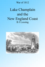 War of 1812: Lake Champlain and the New England Coast, Illustrated. ebook by B J Lossing