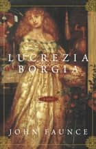 Lucrezia Borgia ebook by John Faunce