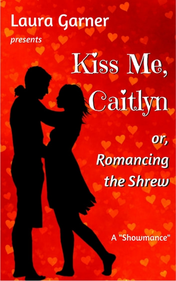 Kiss Me, Caitlyn, or, Romancing the Shrew ebook by Laura Garner