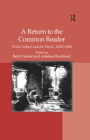 A Return to the Common Reader - Print Culture and the Novel, 1850–1900 ebook by Adelene Buckland, Beth Palmer
