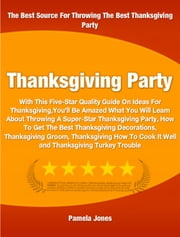 Thanksgiving Party - With This Five-Star Quality Guide On Ideas For Thanksgiving You'll Be Amazed What You Will Learn About Throwing A Super-Star Thanksgiving Party, How To Get The Best Thanksgiving Decorations and more ebook by Pamela Jones