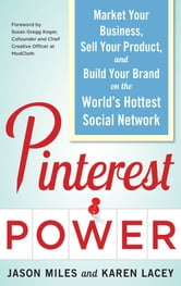 Pinterest Power: Market Your Business, Sell Your Product, and Build Your Brand on the World's Hottest Social Network ebook by Jason Miles,Karen Lacey