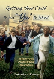 Getting Your Child to Say Yes to School: A Guide for Parents of Youth with School Refusal Behavior ebook by Christopher Kearney