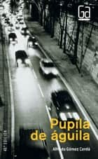 Pupila de águila (eBook-ePub) ebook by Alfredo Gómez Cerdá