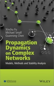 Propagation Dynamics on Complex Networks - Models, Methods and Stability Analysis ebook by Xinchu Fu,Michael Small,Guanrong Chen