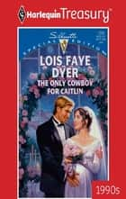 The Only Cowboy for Caitlin ebook by Lois Faye Dyer