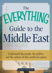 The Everything Guide to the Middle East: Understand the people, the politics, and the culture of this conflicted region ebook by Arthur G. Sharp MA