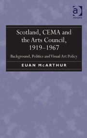 Scotland, CEMA and the Arts Council, 1919-1967 - Background, Politics and Visual Art Policy ebook by Mr Euan McArthur