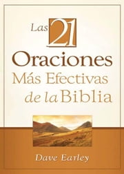 Las 21 Oraciones Más Efectivas de la Biblia: 21 Most Effective Prayers of the Bible ebook by Dave Earley