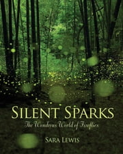 Silent Sparks - The Wondrous World of Fireflies ebook by Sara Lewis