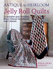 Antique To Heirloom Jelly Roll Quilts - 12 Modern Quilt Patterns from Vintage Patchwork Quilt Designs ebook by Pam Lintott,Nicky Lintott