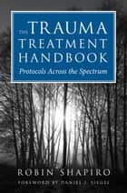 The Trauma Treatment Handbook: Protocols Across the Spectrum ebook by Robin Shapiro