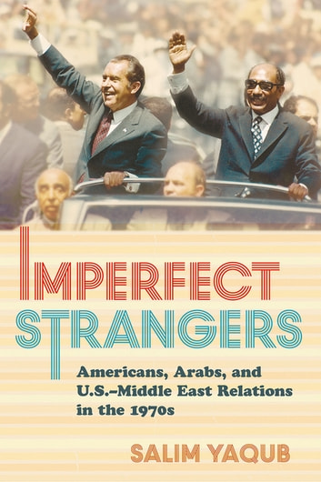 Imperfect Strangers - Americans, Arabs, and U.S.–Middle East Relations in the 1970s ebook by Salim Yaqub