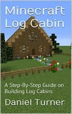 Minecraft Log Cabin - A Step-by-Step Guide on Building Log Cabins in Minecraft ebook by Daniel Turner