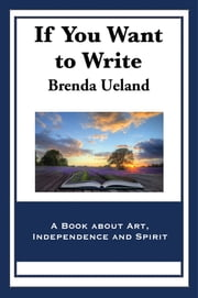 If You Want to Write - A Book about Art, Independence and Spirit ebook by Brenda Ueland