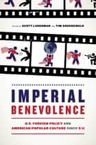 Imperial Benevolence - U.S. Foreign Policy and American Popular Culture since 9/11 ebook by Scott Laderman