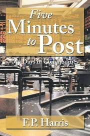 Five Minutes to Post - My Days in Commodities ebook by F.P. Harris