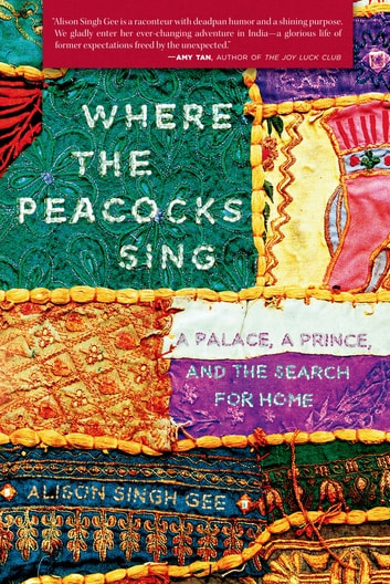 Where the Peacocks Sing - A Palace, a Prince, and the Search for Home ebook by Alison Singh Gee