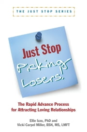 Just Stop Picking Losers! - The Rapid Advance Process for Attracting Loving Relationships ebook by Ellie Izzo, PhD,Vicki Carpel Miller