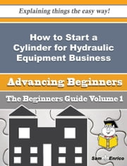 How to Start a Cylinder for Hydraulic Equipment Business (Beginners Guide) ebook by Svetlana Keefer,Sam Enrico