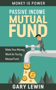 PASSIVE INCOME :MUTUAL FUND (Book #3) - MONEY IS POWER, #3 ebook by Gary Lewin