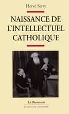 Naissance de l'intellectuel catholique ebook by Hervé SERRY
