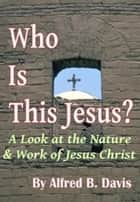 Who Is This Jesus? ebook by Alfred Davis