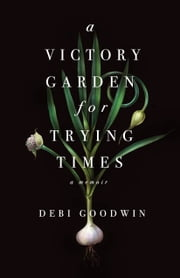A Victory Garden for Trying Times ebook by Debi Goodwin