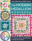 The Modern Medallion Workbook - 11 Designers Share Quilt Projects to Make, Mix & Match ebook by Janice Zeller Ryan, Beth Vassalo