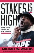 Stakes Is High - Race, Faith, and Hope for America ebook by Michael W. Waters