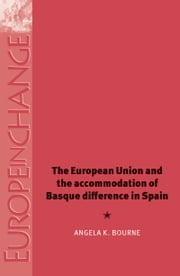 The European Union and the Accommodation of Basque Difference in Spain ebook by Angela K. Bourne,Angela K. Bourne