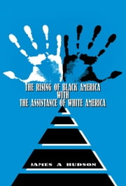 The Rising of Black America with the Assistance of White America ebook by James Hudson