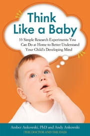 Think Like a Baby - 33 Simple Research Experiments You Can Do at Home to Better Understand Your Child's Developing Mind ebook by Amber Ankowski, PhD,Andy Ankowski