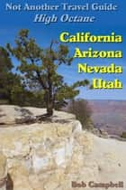 Not Another Travel Guide: High Octane: California - Nevada - Utah - Arizona ebook by Bob Campbell