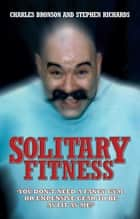 Solitary Fitness - You Don't Need a Fancy Gym or Expensive Gear to be as Fit as Me ebook by
