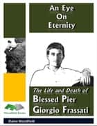 An Eye On Eternity: The Life and Death of Blessed Pier Giorgio Frassati ebook by Elaine Woodfield