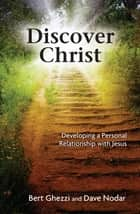 Discover Christ - Developing a Personal Relationship with Jesus ebook by Bert Ghezzi, Dave Nodar