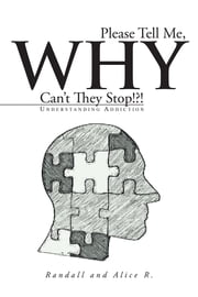 Please Tell Me, Why Can't They Stop!?! - Understanding Addiction ebook by Randall; Alice R.