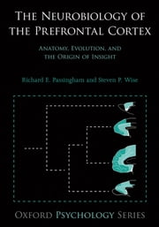 The Neurobiology of the Prefrontal Cortex: Anatomy, Evolution, and the Origin of Insight ebook by Richard E. Passingham,Steven P. Wise