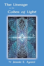 The Lineage of the Codes of Light ebook by Jessie Ayani