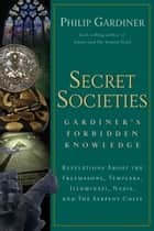 Secret Societies - Revelations About the Freemasons, Templars, Illuminati, Nazis, and the Serpent Cults ebook by Philip Gardiner