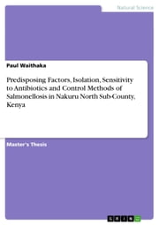Predisposing Factors, Isolation, Sensitivity to Antibiotics and Control Methods of Salmonellosis in Nakuru North Sub-County, Kenya ebook by Paul Waithaka