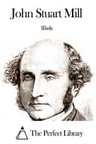 Works of John Stuart Mill ebook by John Stuart Mill