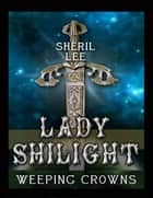 Lady Shilight - Weeping Crowns ebook by Sheril Lee