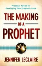 The Making of a Prophet - Practical Advice for Developing Your Prophetic Voice ebook by Jennifer LeClaire, Bill Hamon