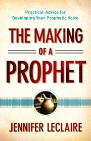 The Making of a Prophet - Practical Advice for Developing Your Prophetic Voice ebook by Jennifer LeClaire,Bill Hamon