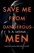 Save Me from Dangerous Men - A Novel ebook by S. A. Lelchuk