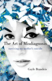 The Art of Misdiagnosis - Surviving My Mother's Suicide ebook by Gayle Brandeis