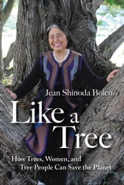 Like a Tree: How Trees Women and Tree People Can Save the Planet ebook by Jean Shinoda Bolen