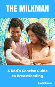 The Milkman: A Dad's Concise Guide to Breastfeeding ebook by David Faour